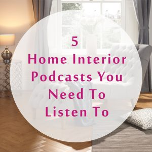 5 Home Interior Podcasts You Need To Listen To